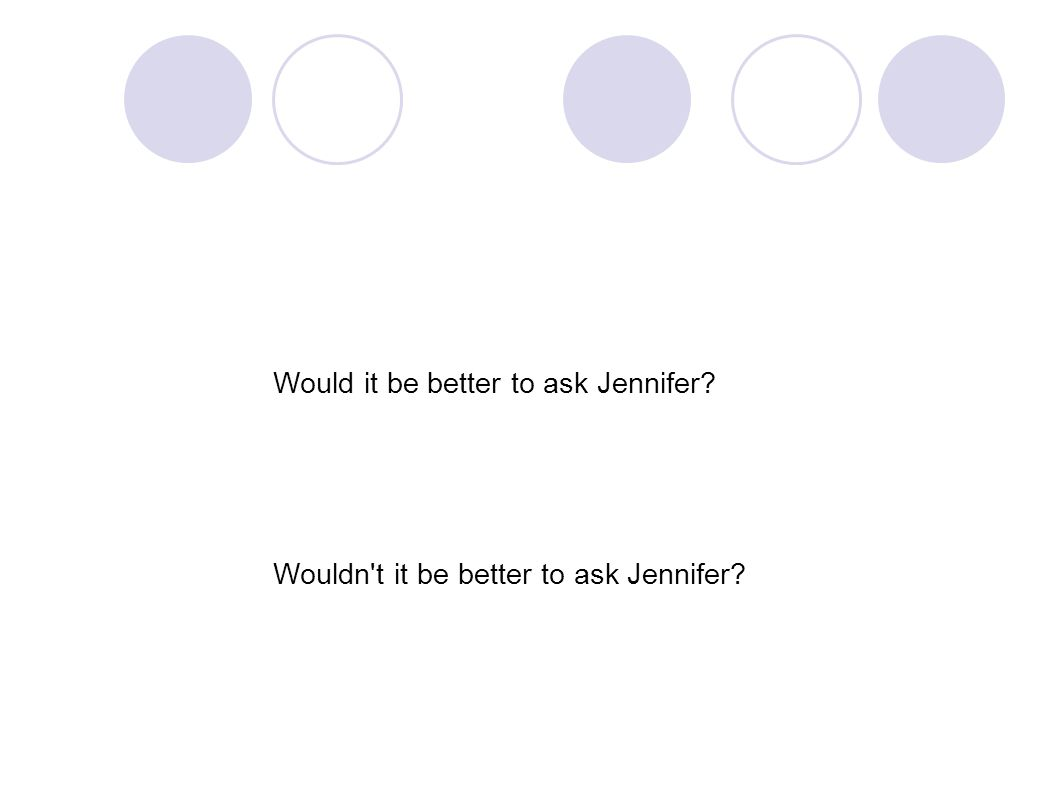 Would it be better to ask Jennifer? Wouldn t it be better to ask Jennifer?