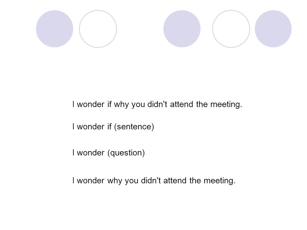 I wonder if why you didn't attend the meeting. I wonder if (sentence) I wonder (question) I wonder why you didn't attend the meeting.