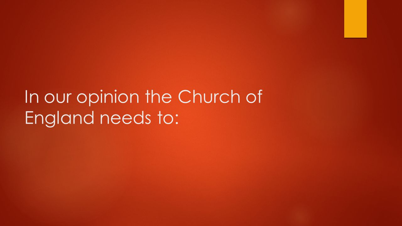 In our opinion the Church of England needs to: