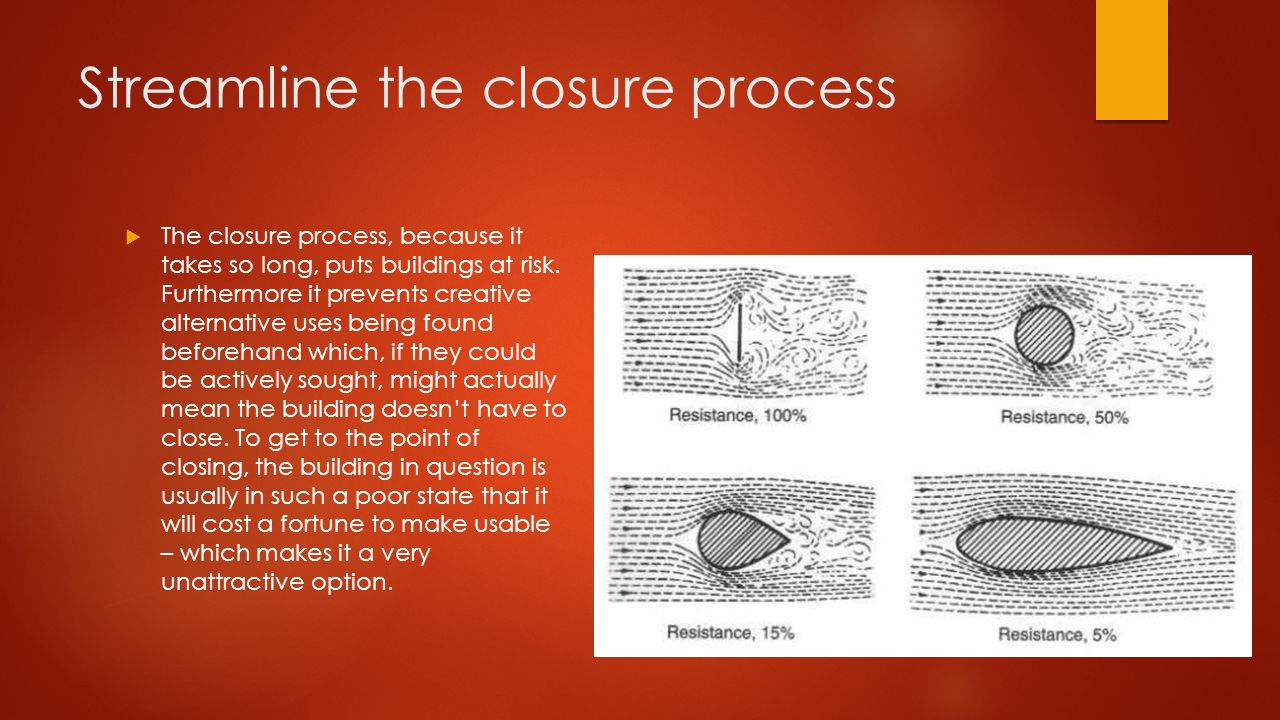 Streamline the closure process  The closure process, because it takes so long, puts buildings at risk.