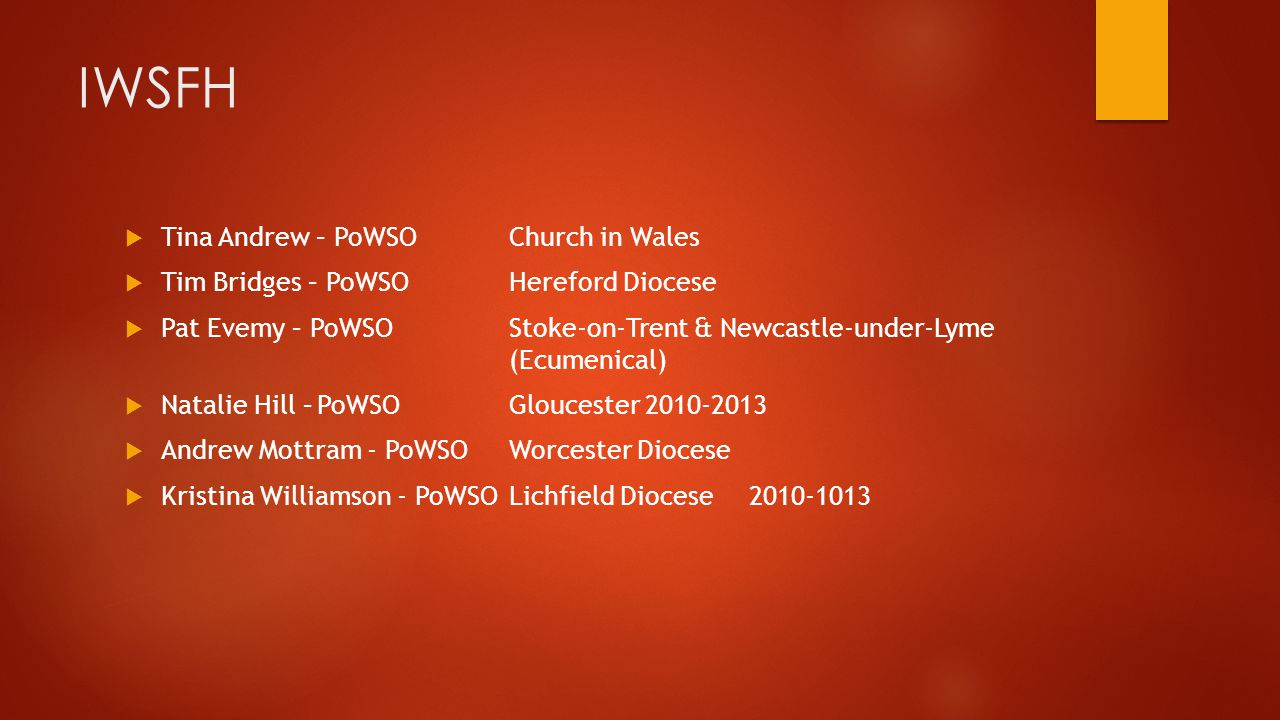  Tina Andrew – PoWSOChurch in Wales  Tim Bridges – PoWSOHereford Diocese  Pat Evemy – PoWSOStoke-on-Trent & Newcastle-under-Lyme (Ecumenical)  Natalie Hill –PoWSOGloucester 2010-2013  Andrew Mottram - PoWSOWorcester Diocese  Kristina Williamson - PoWSOLichfield Diocese2010-1013