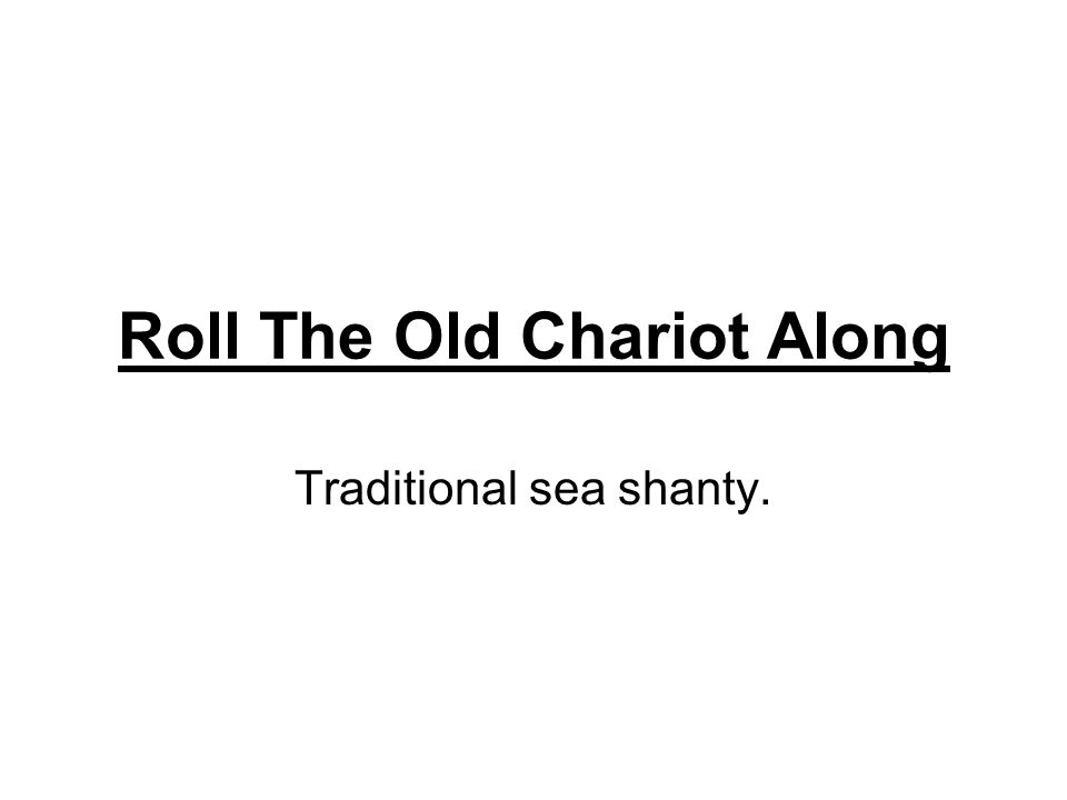 Roll The Old Chariot Along Traditional sea shanty.