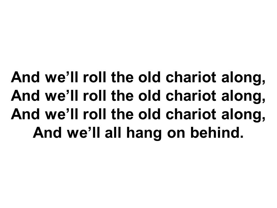 And we'll roll the old chariot along, And we'll roll the old chariot along, And we'll roll the old chariot along, And we'll all hang on behind.
