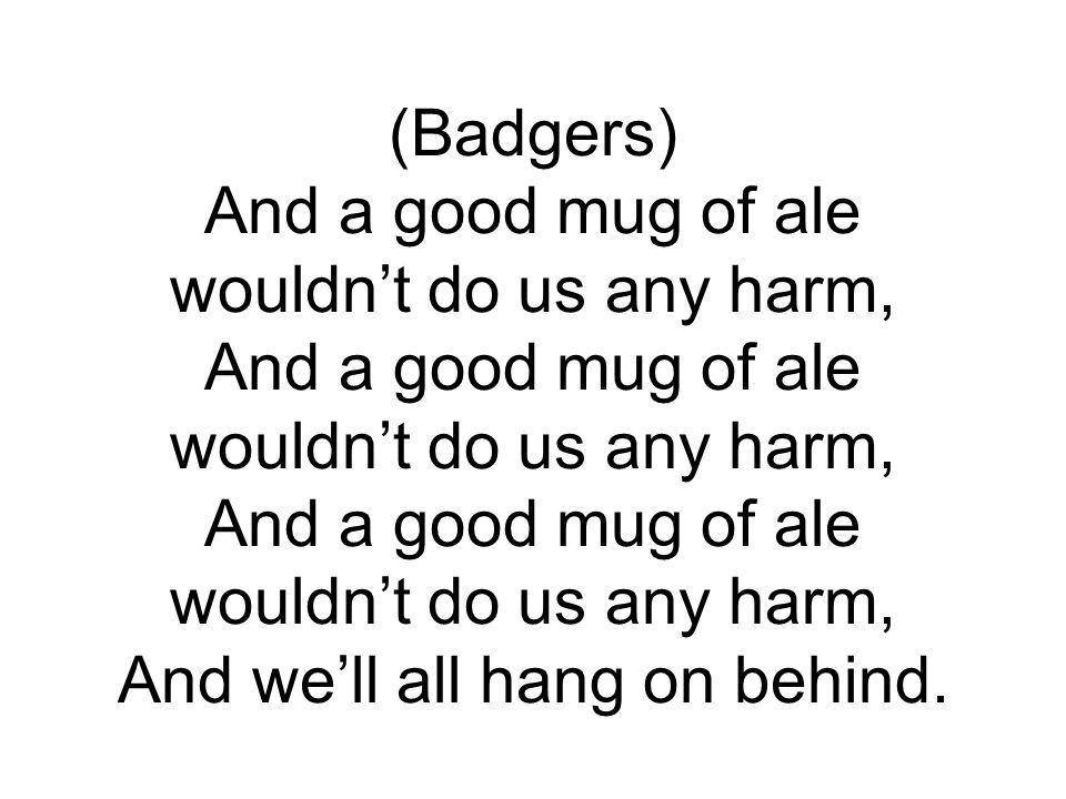 (Badgers) And a good mug of ale wouldn't do us any harm, And a good mug of ale wouldn't do us any harm, And a good mug of ale wouldn't do us any harm, And we'll all hang on behind.