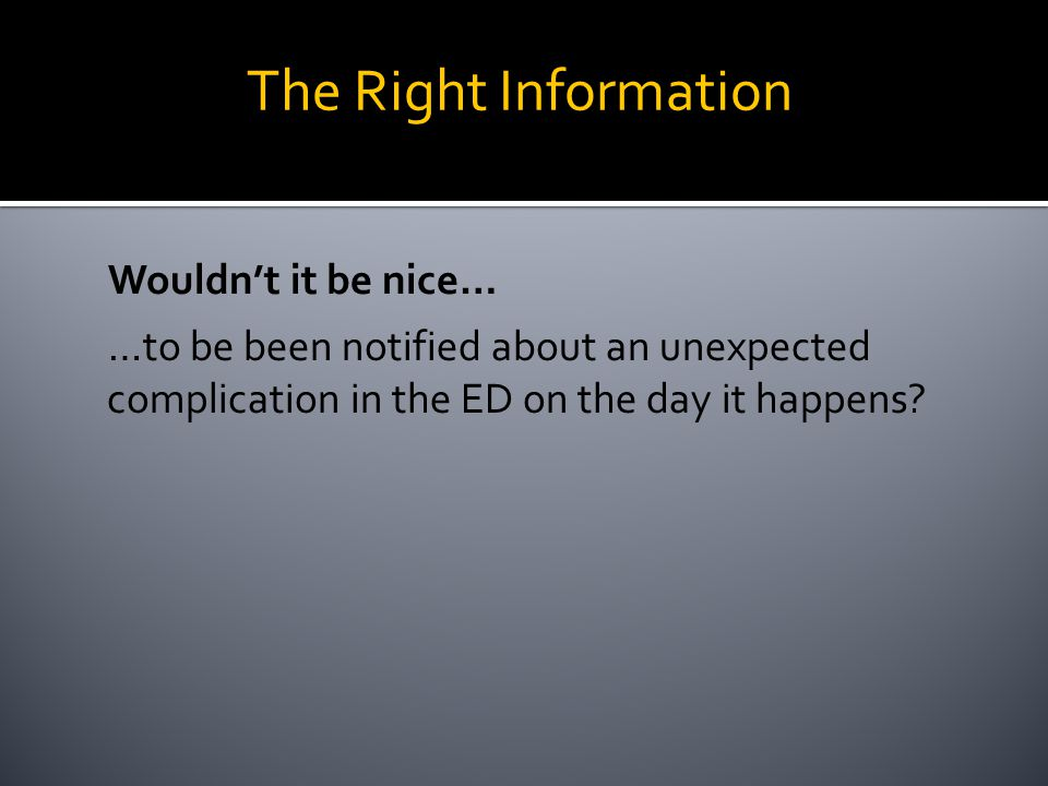 Wouldn't it be nice… …to be been notified about an unexpected complication in the ED on the day it happens? The Right Information