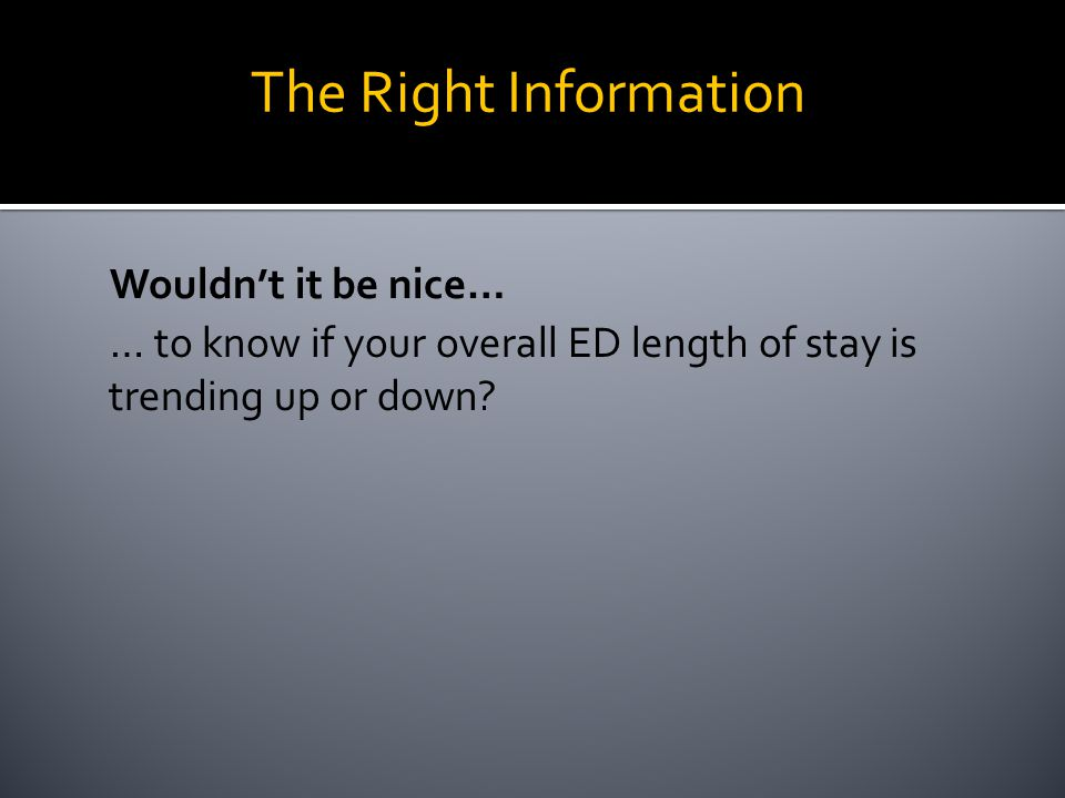 Wouldn't it be nice… … to know if your overall ED length of stay is trending up or down.