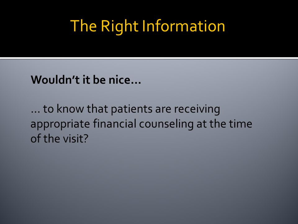 Wouldn't it be nice… … to know that patients are receiving appropriate financial counseling at the time of the visit? The Right Information