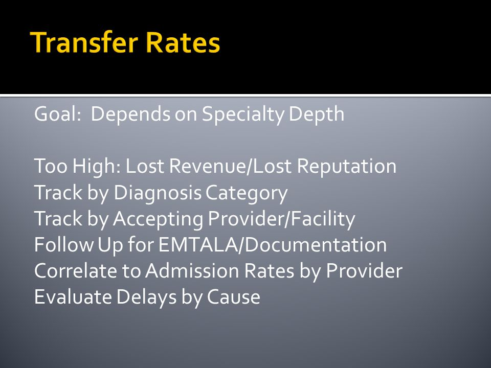 Transfer Rates Goal: Depends on Specialty Depth Too High: Lost Revenue/Lost Reputation Track by Diagnosis Category Track by Accepting Provider/Facilit