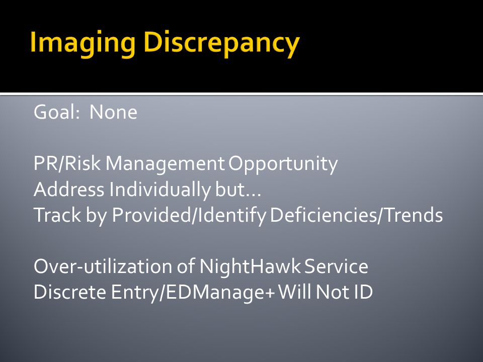 Imaging Discrepancy Goal: None PR/Risk Management Opportunity Address Individually but… Track by Provided/Identify Deficiencies/Trends Over-utilization of NightHawk Service Discrete Entry/EDManage+ Will Not ID