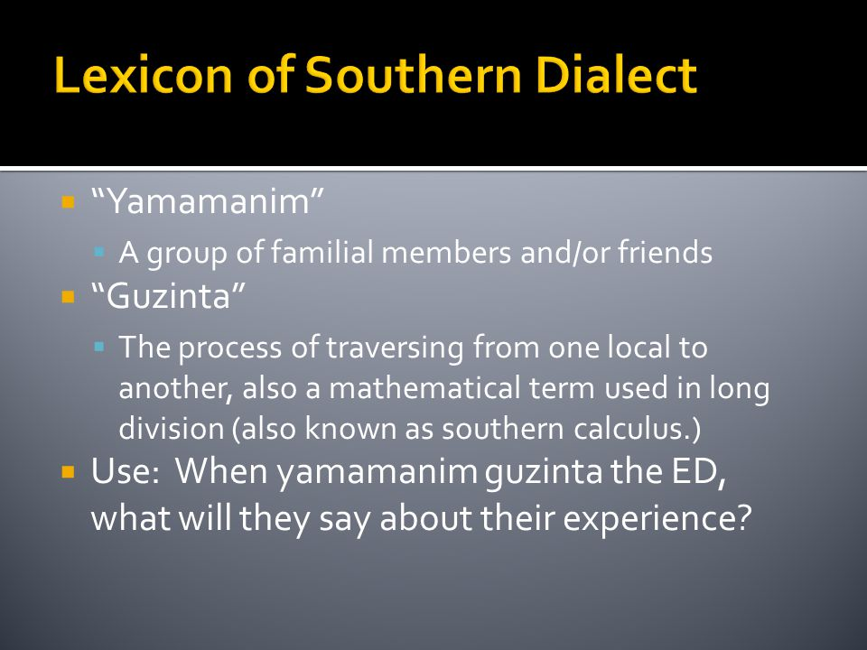 Lexicon of Southern Dialect  Yamamanim  A group of familial members and/or friends  Guzinta  The process of traversing from one local to another, also a mathematical term used in long division (also known as southern calculus.)  Use: When yamamanim guzinta the ED, what will they say about their experience