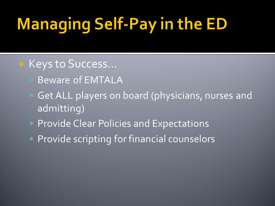 Managing Self-Pay in the ED  Keys to Success…  Beware of EMTALA  Get ALL players on board (physicians, nurses and admitting)  Provide Clear Policies and Expectations  Provide scripting for financial counselors