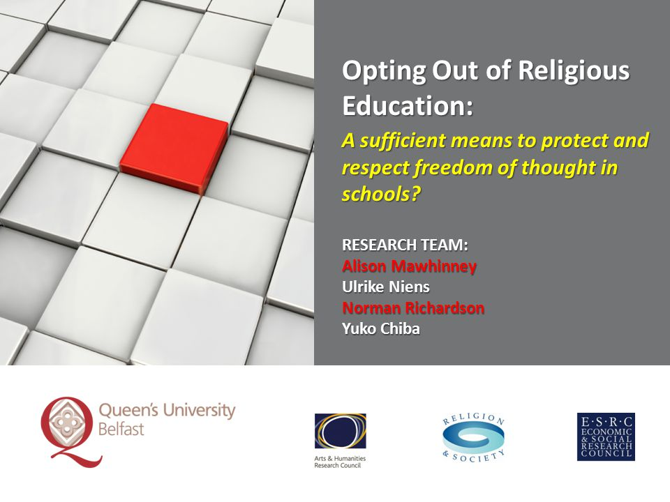 Opting Out of Religious Education: A sufficient means to protect and respect freedom of thought in schools? RESEARCH TEAM: Alison Mawhinney Ulrike Nie