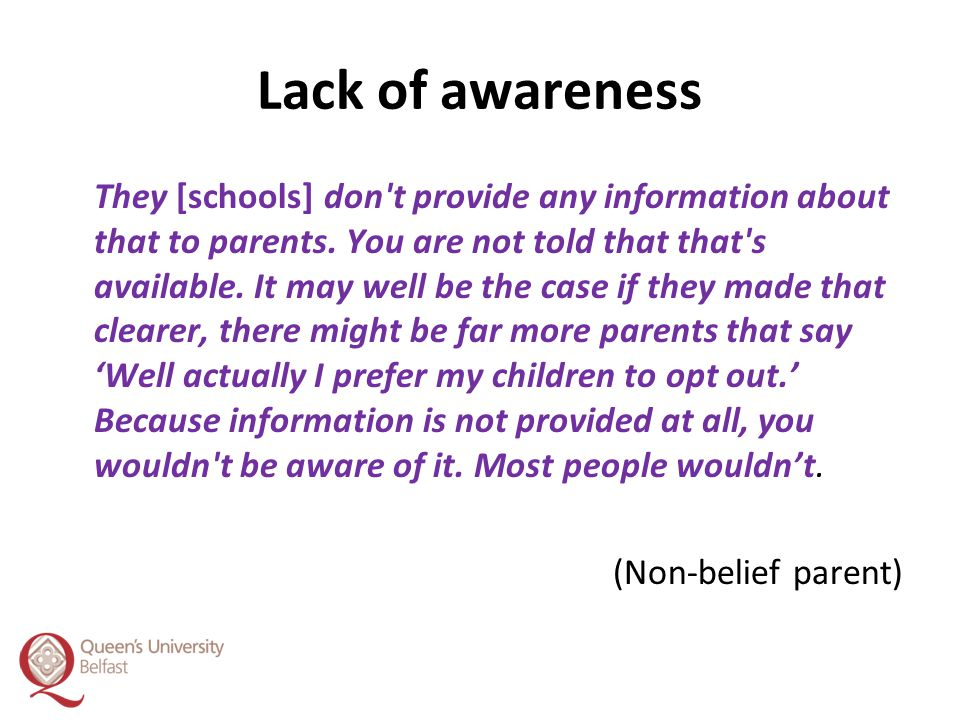 Lack of awareness They [schools] don't provide any information about that to parents. You are not told that that's available. It may well be the case