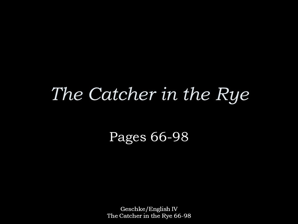 Geschke/English IV The Catcher in the Rye 66-98 The Catcher in the Rye Pages 66-98