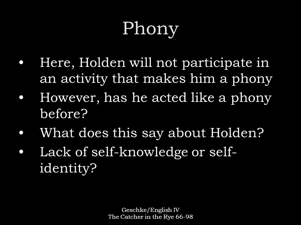 Geschke/English IV The Catcher in the Rye 66-98 Phony Here, Holden will not participate in an activity that makes him a phony However, has he acted like a phony before.