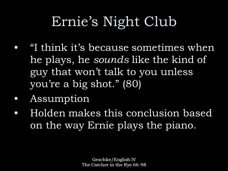 Geschke/English IV The Catcher in the Rye 66-98 Ernie's Night Club I think it's because sometimes when he plays, he sounds like the kind of guy that won't talk to you unless you're a big shot. (80) Assumption Holden makes this conclusion based on the way Ernie plays the piano.