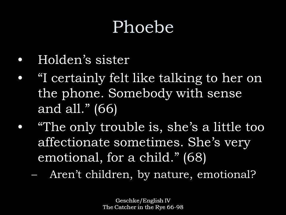 Geschke/English IV The Catcher in the Rye 66-98 Phoebe Holden's sister I certainly felt like talking to her on the phone.