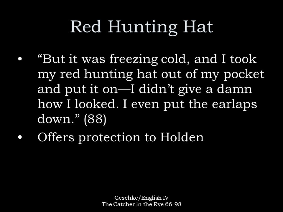 Geschke/English IV The Catcher in the Rye 66-98 Red Hunting Hat But it was freezing cold, and I took my red hunting hat out of my pocket and put it on—I didn't give a damn how I looked.
