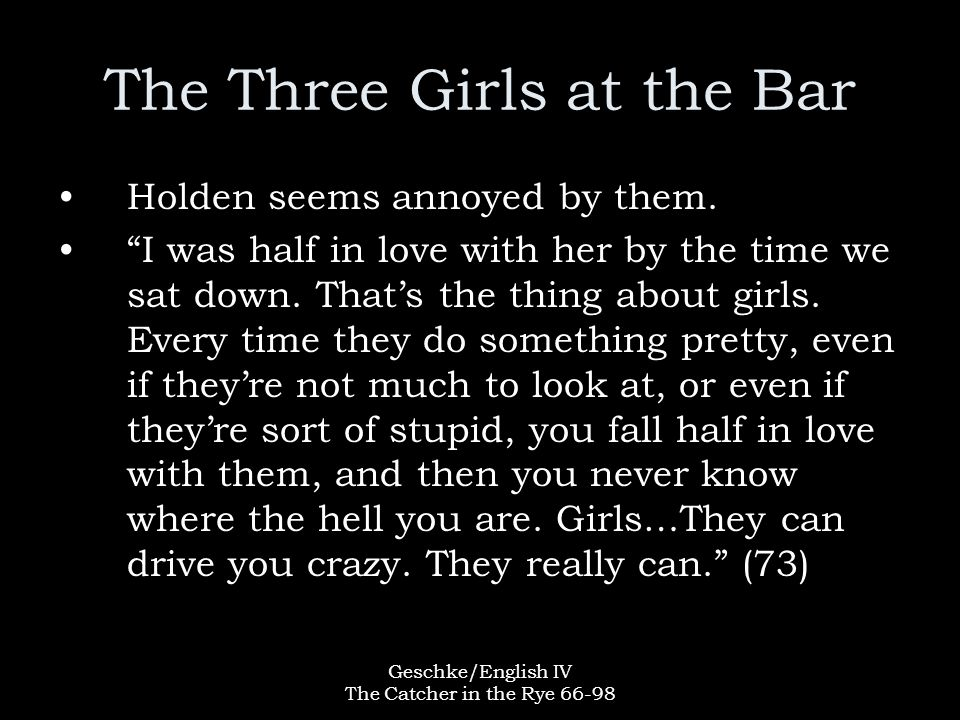 Geschke/English IV The Catcher in the Rye 66-98 The Three Girls at the Bar Holden seems annoyed by them.