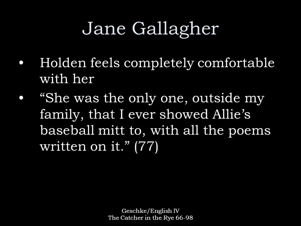Geschke/English IV The Catcher in the Rye 66-98 Jane Gallagher Holden feels completely comfortable with her She was the only one, outside my family, that I ever showed Allie's baseball mitt to, with all the poems written on it. (77)