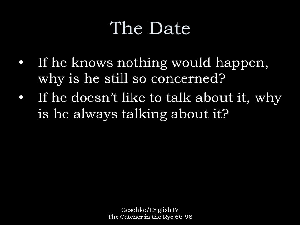 Geschke/English IV The Catcher in the Rye 66-98 The Date If he knows nothing would happen, why is he still so concerned.