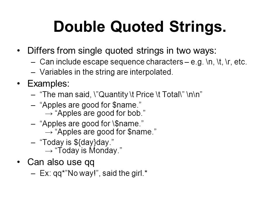 Double Quoted Strings. Differs from single quoted strings in two ways: –Can include escape sequence characters – e.g. \n, \t, \r, etc. –Variables in t