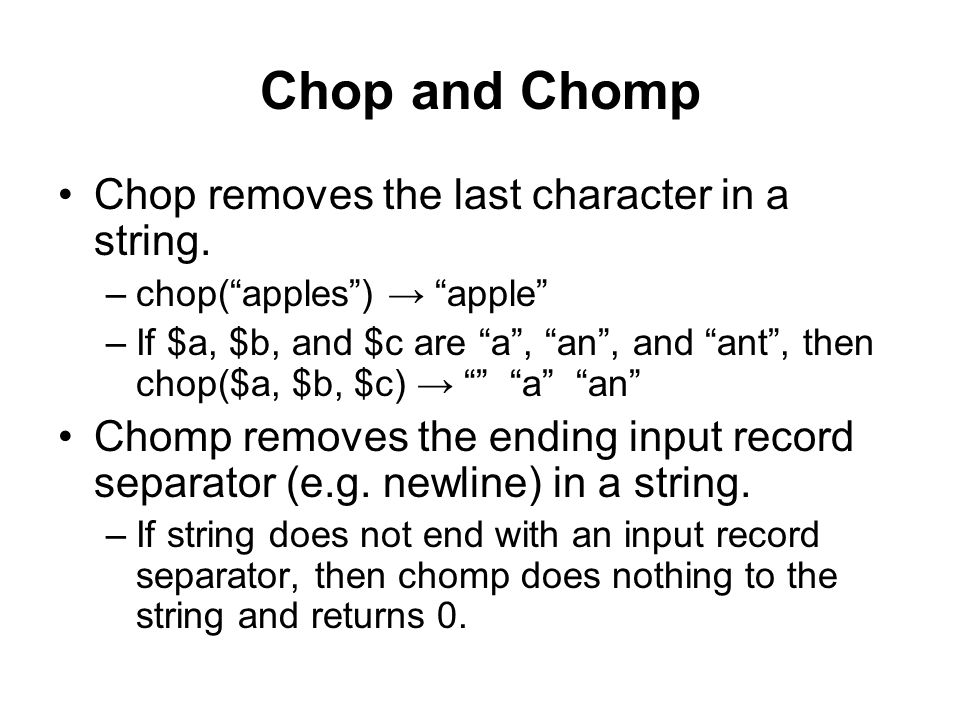 """Chop and Chomp Chop removes the last character in a string. –chop(""""apples"""") → """"apple"""" –If $a, $b, and $c are """"a"""", """"an"""", and """"ant"""", then chop($a, $b, $"""