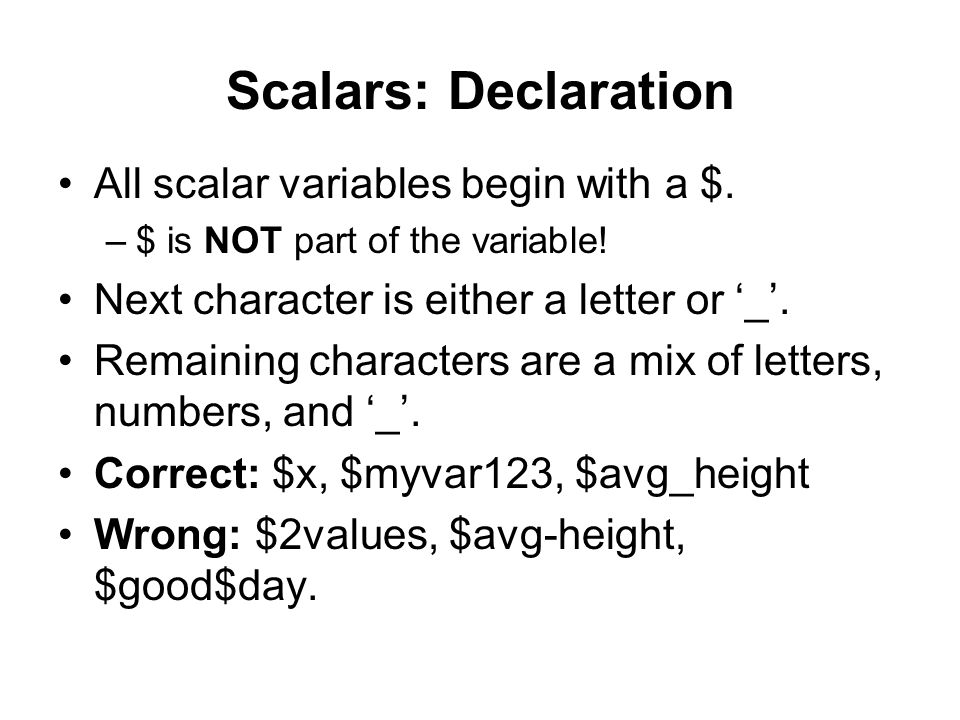 Scalars: Declaration All scalar variables begin with a $. –$ is NOT part of the variable! Next character is either a letter or '_'. Remaining characte