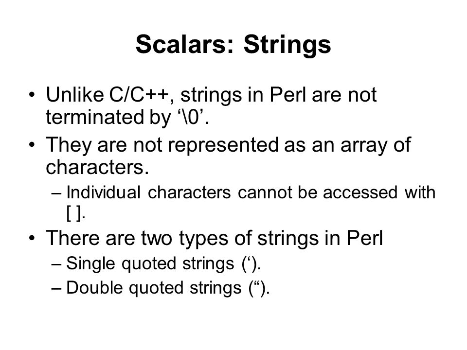 Scalars: Strings Unlike C/C++, strings in Perl are not terminated by '\0'. They are not represented as an array of characters. –Individual characters