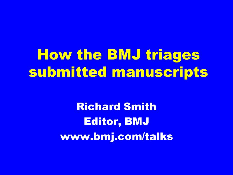 How the BMJ triages submitted manuscripts Richard Smith Editor, BMJ www.bmj.com/talks