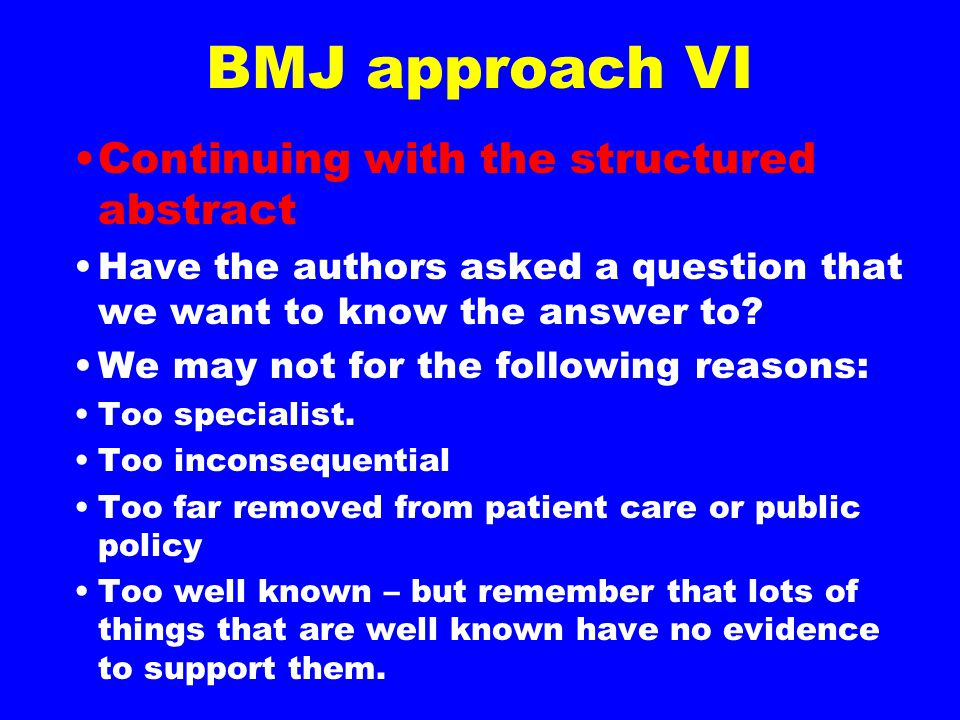 BMJ approach VI Continuing with the structured abstract Have the authors asked a question that we want to know the answer to? We may not for the follo