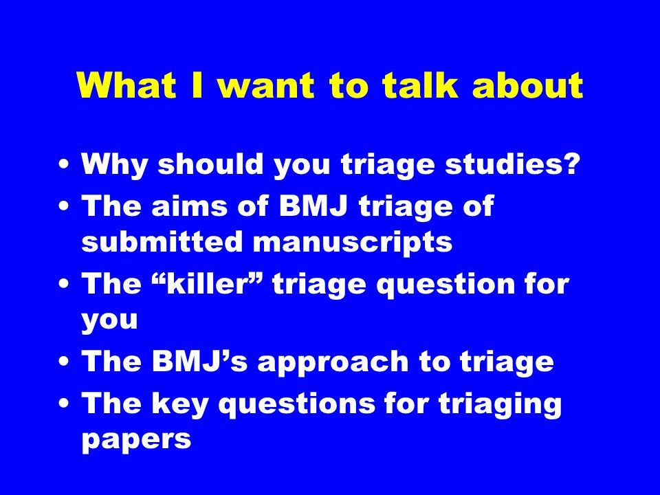 "What I want to talk about Why should you triage studies? The aims of BMJ triage of submitted manuscripts The ""killer"" triage question for you The BMJ'"