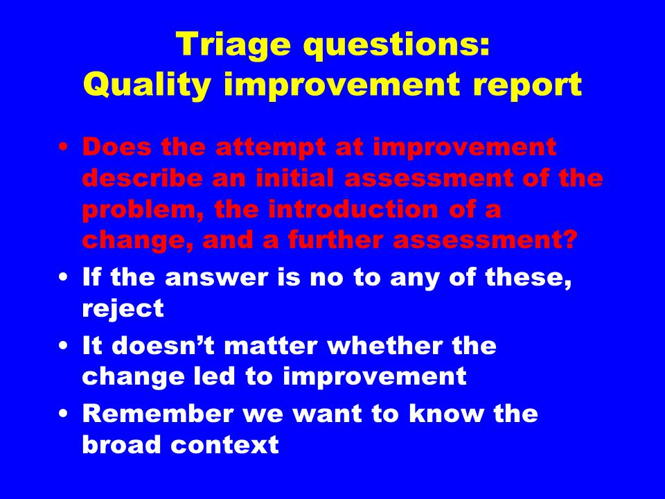 Triage questions: Quality improvement report Does the attempt at improvement describe an initial assessment of the problem, the introduction of a chan