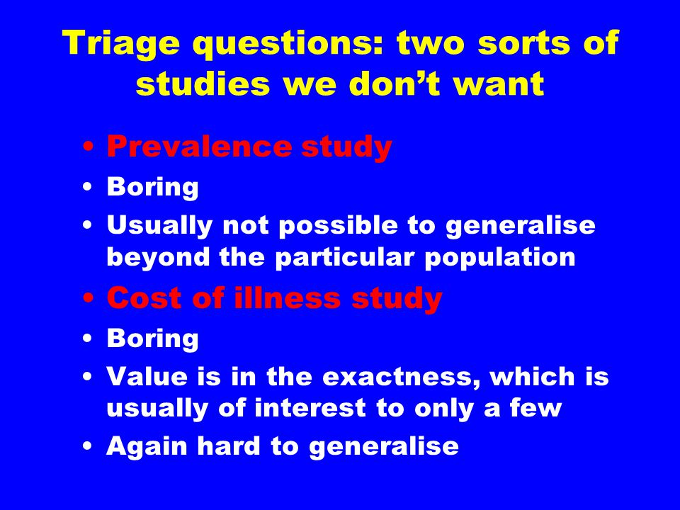 Triage questions: two sorts of studies we don't want Prevalence study Boring Usually not possible to generalise beyond the particular population Cost