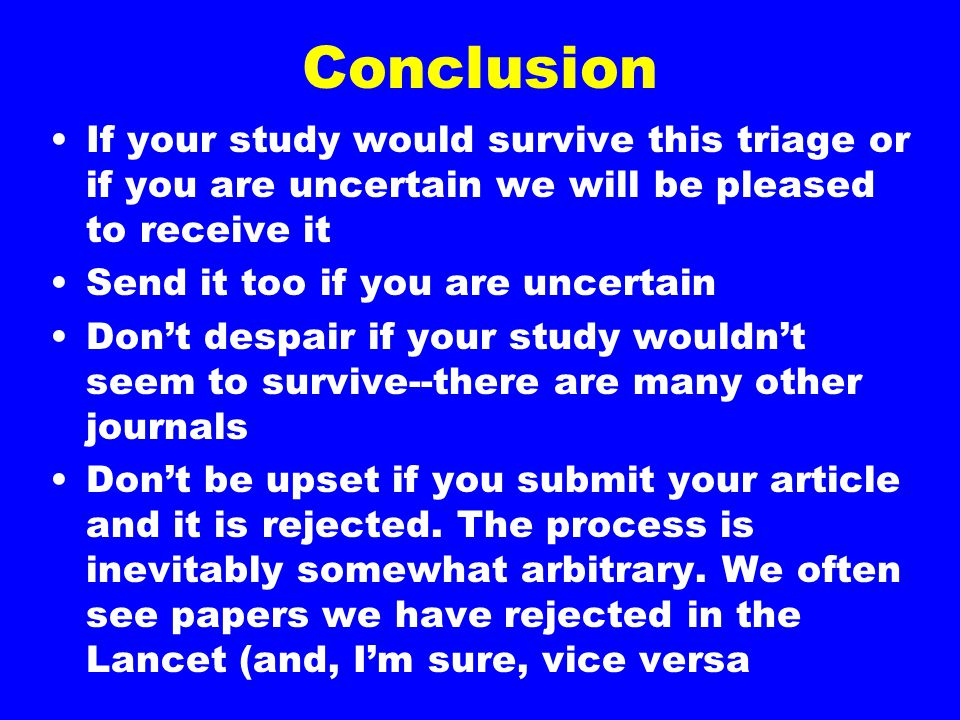 Conclusion If your study would survive this triage or if you are uncertain we will be pleased to receive it Send it too if you are uncertain Don't des