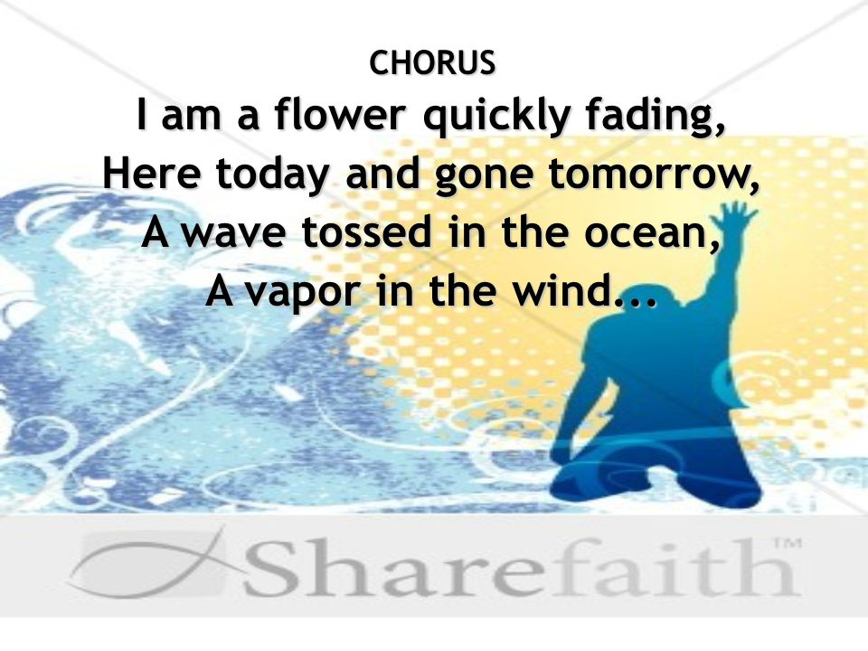 CHORUS I am a flower quickly fading, Here today and gone tomorrow, A wave tossed in the ocean, A vapor in the wind...