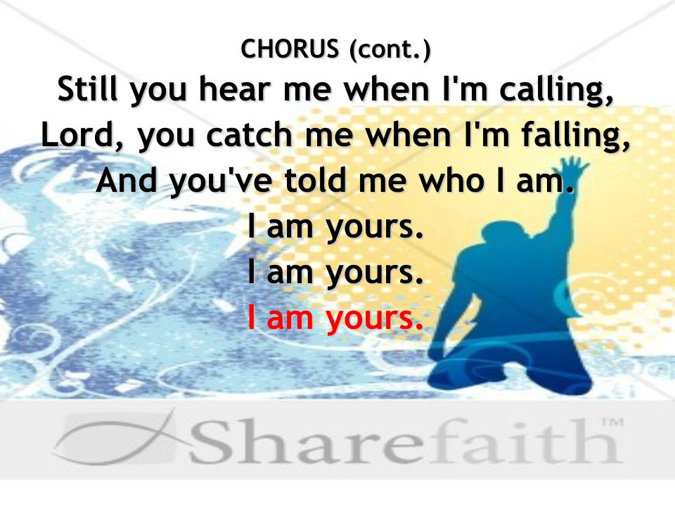 CHORUS (cont.) Still you hear me when I m calling, Lord, you catch me when I m falling, And you ve told me who I am.
