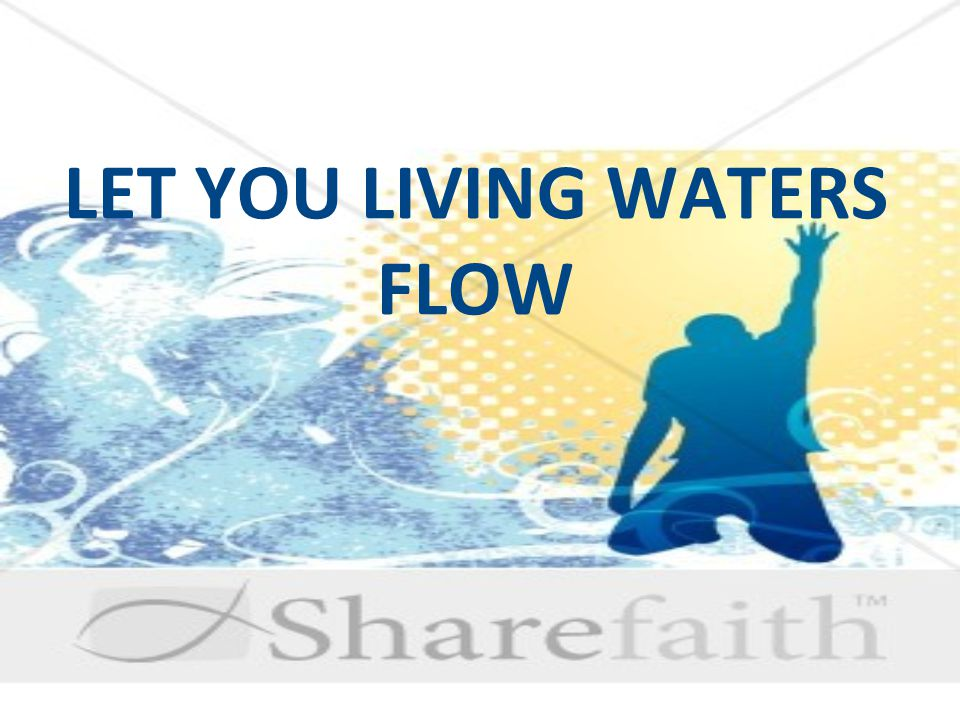 LET YOU LIVING WATERS FLOW