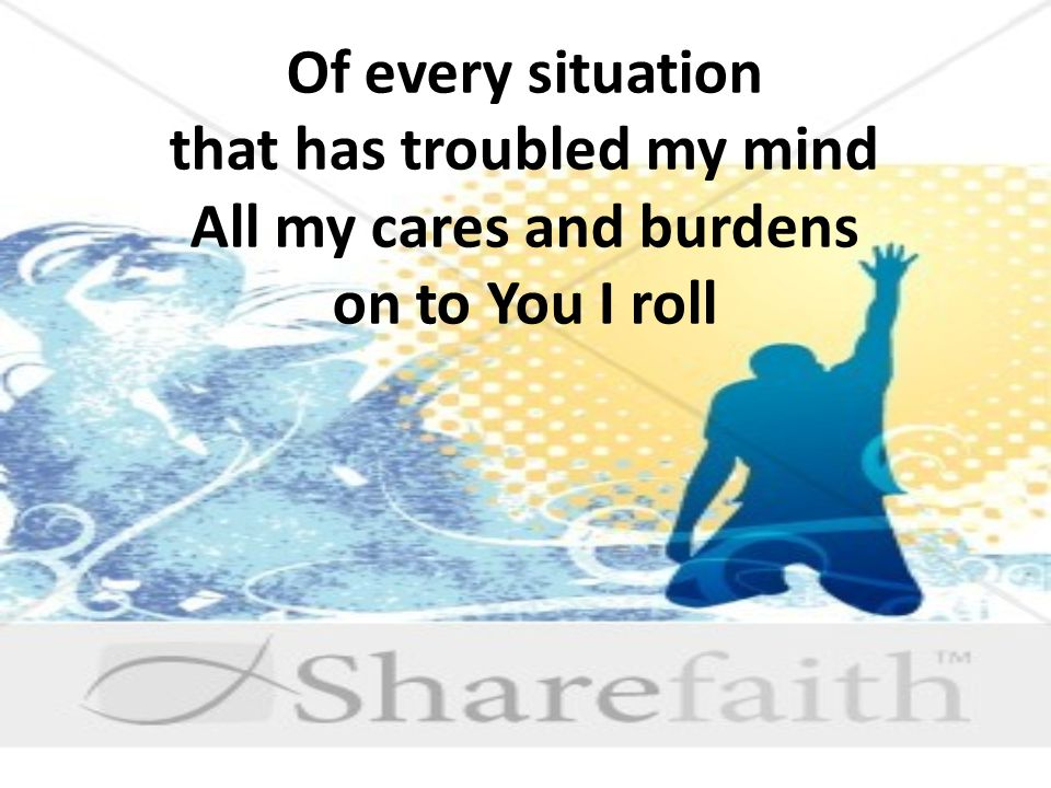 Of every situation that has troubled my mind All my cares and burdens on to You I roll