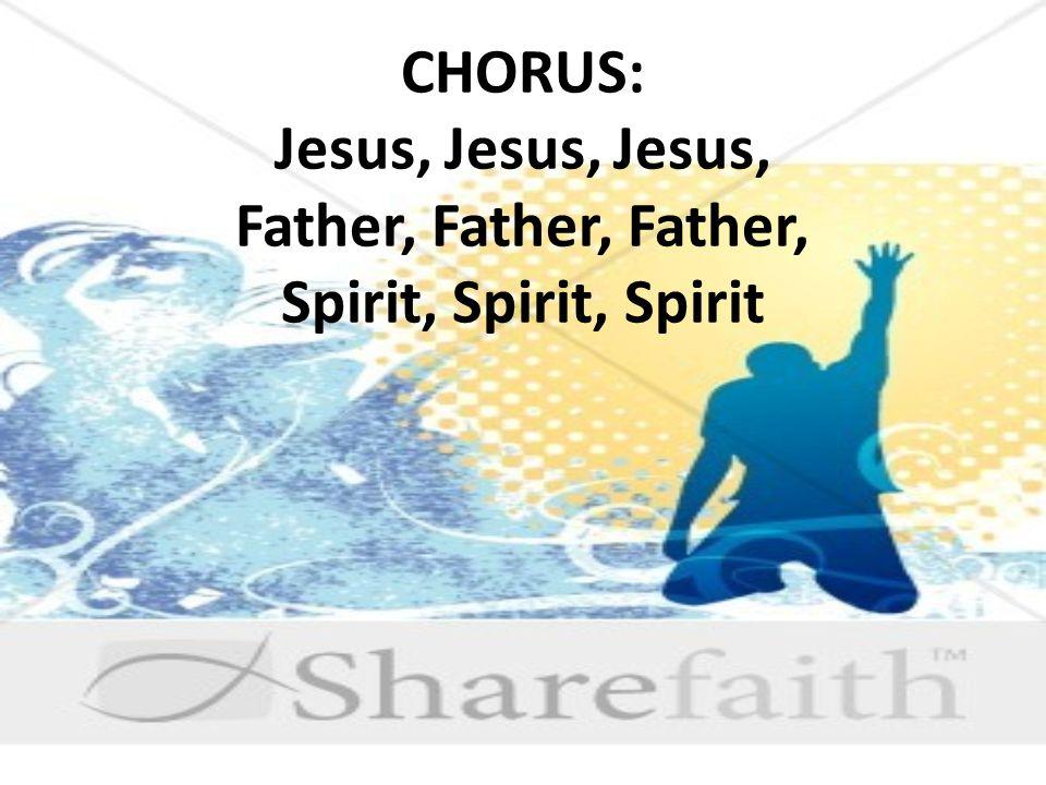 CHORUS: Jesus, Jesus, Jesus, Father, Father, Father, Spirit, Spirit, Spirit