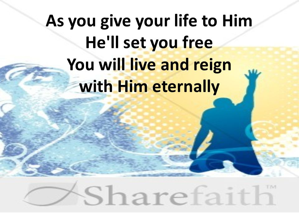 As you give your life to Him He ll set you free You will live and reign with Him eternally