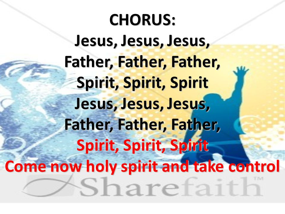 CHORUS: Jesus, Jesus, Jesus, Father, Father, Father, Spirit, Spirit, Spirit Jesus, Jesus, Jesus, Father, Father, Father, Spirit, Spirit, Spirit Come now holy spirit and take control