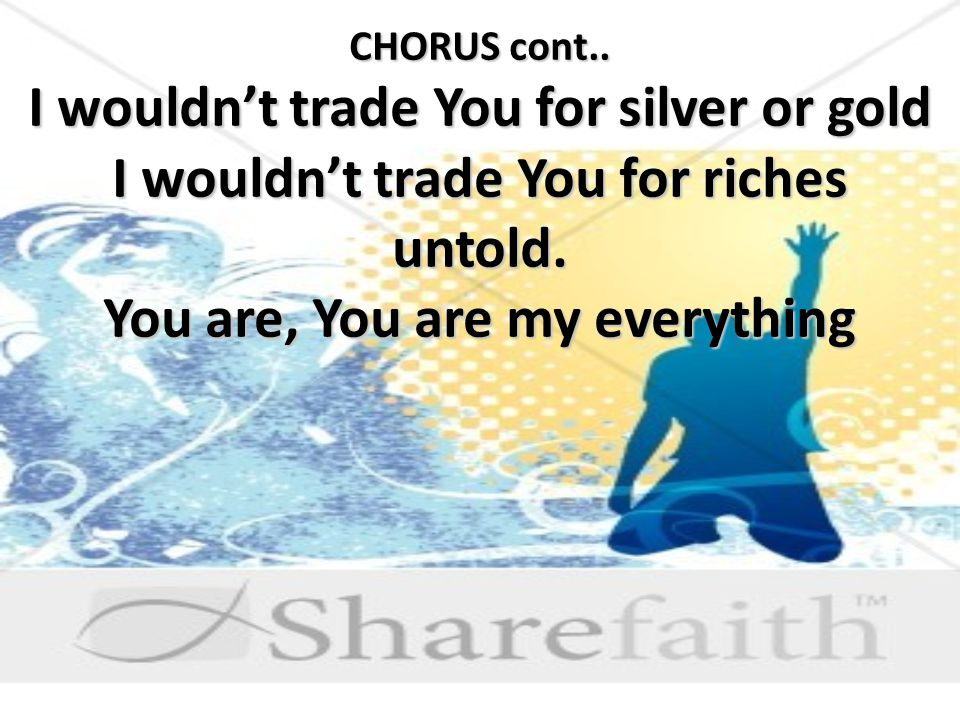 CHORUS cont.. I wouldn't trade You for silver or gold I wouldn't trade You for riches untold.