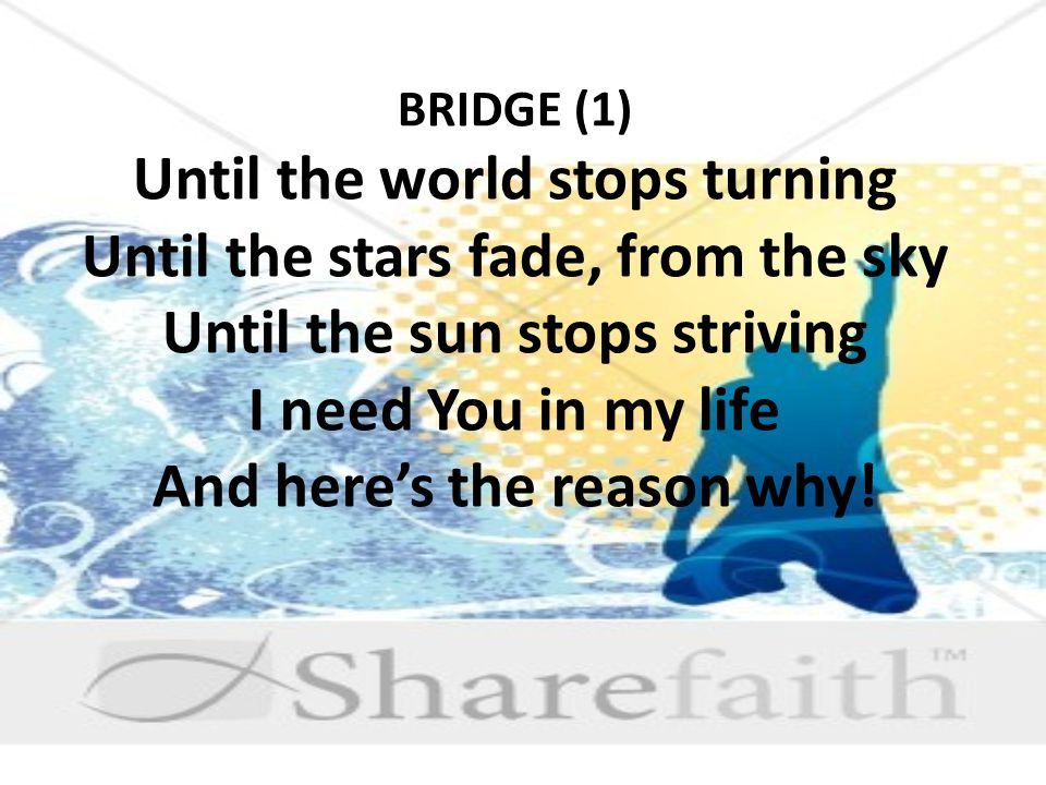 BRIDGE (1) Until the world stops turning Until the stars fade, from the sky Until the sun stops striving I need You in my life And here's the reason why!
