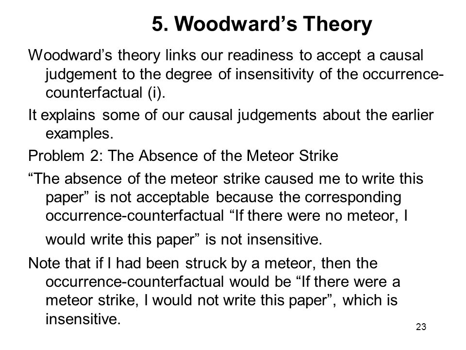 5. Woodward's Theory Woodward's theory links our readiness to accept a causal judgement to the degree of insensitivity of the occurrence- counterfactu
