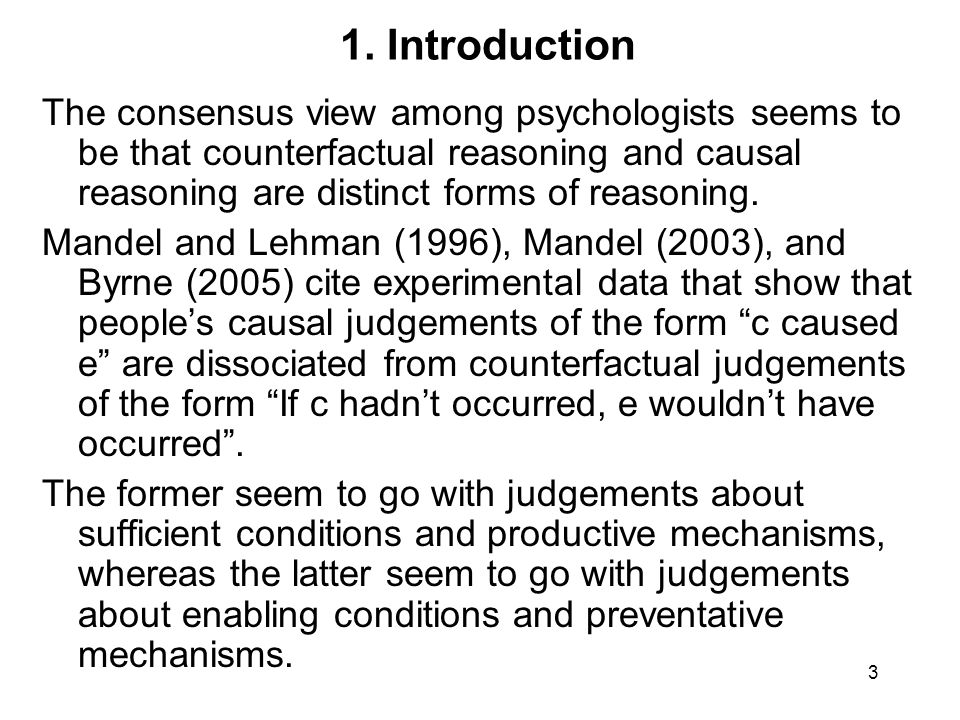3 1. Introduction The consensus view among psychologists seems to be that counterfactual reasoning and causal reasoning are distinct forms of reasonin