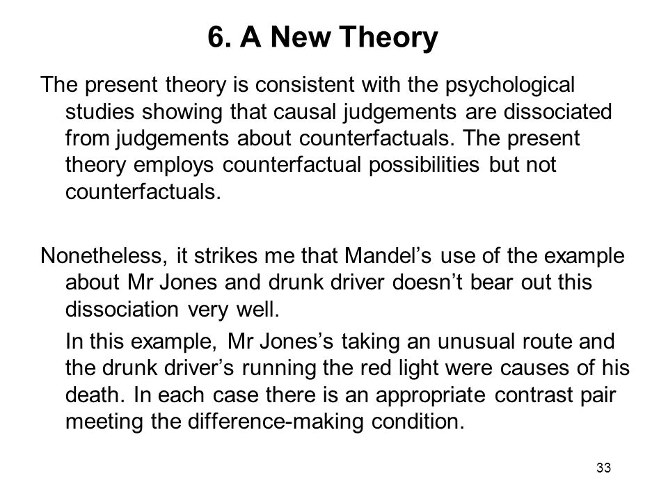 6. A New Theory The present theory is consistent with the psychological studies showing that causal judgements are dissociated from judgements about c