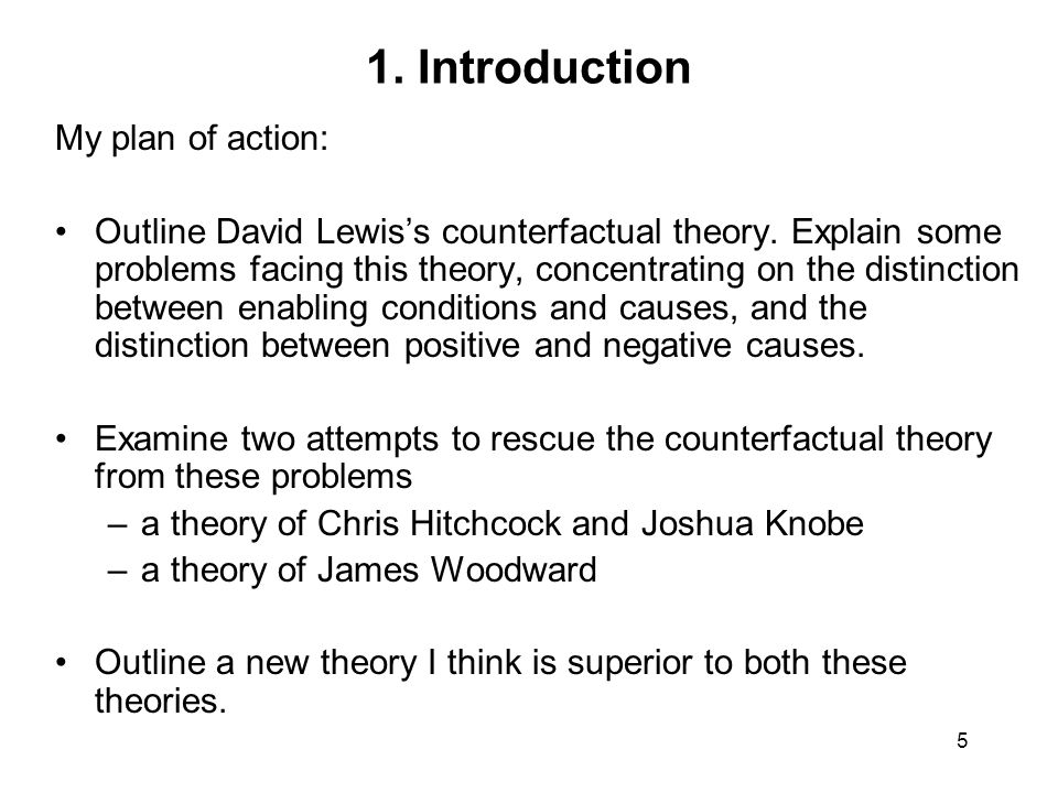 5 1. Introduction My plan of action: Outline David Lewis's counterfactual theory.