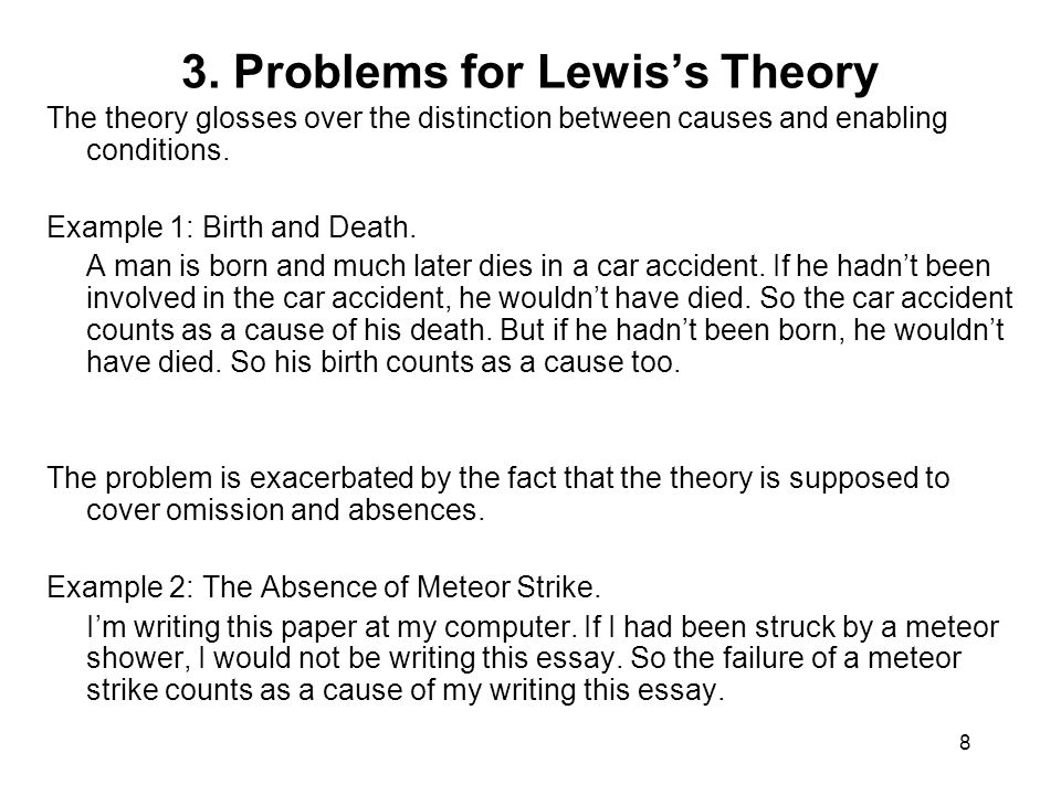 8 3. Problems for Lewis's Theory The theory glosses over the distinction between causes and enabling conditions. Example 1: Birth and Death. A man is