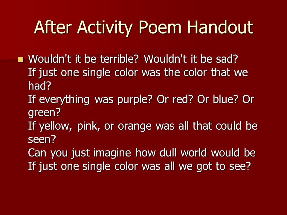 After Activity Poem Handout Wouldn't it be terrible? Wouldn't it be sad? If just one single color was the color that we had? If everything was purple?